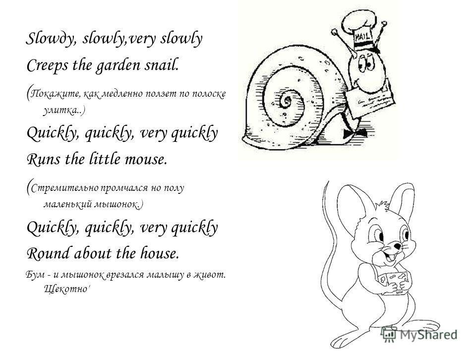 Slowдy, slowly,very slowly Creeps the garden snail. ( Покажите, как медленно ползет по полоске улитка..) Quickly, quickly, very quickly Runs the little mouse. ( Стремительно промчался но полу маленький мышонок.) Quickly, quickly, very quickly Round a