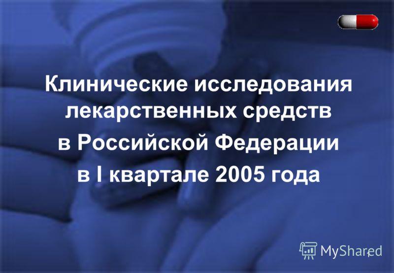 1 Клинические исследования лекарственных средств в Российской Федерации в I квартале 2005 года
