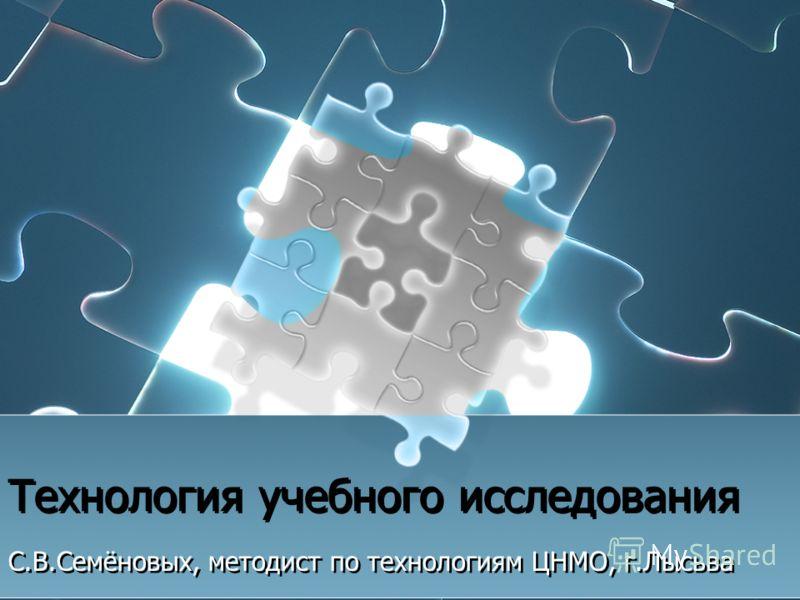 Технология учебного исследования С.В.Семёновых, методист по технологиям ЦНМО, г.Лысьва