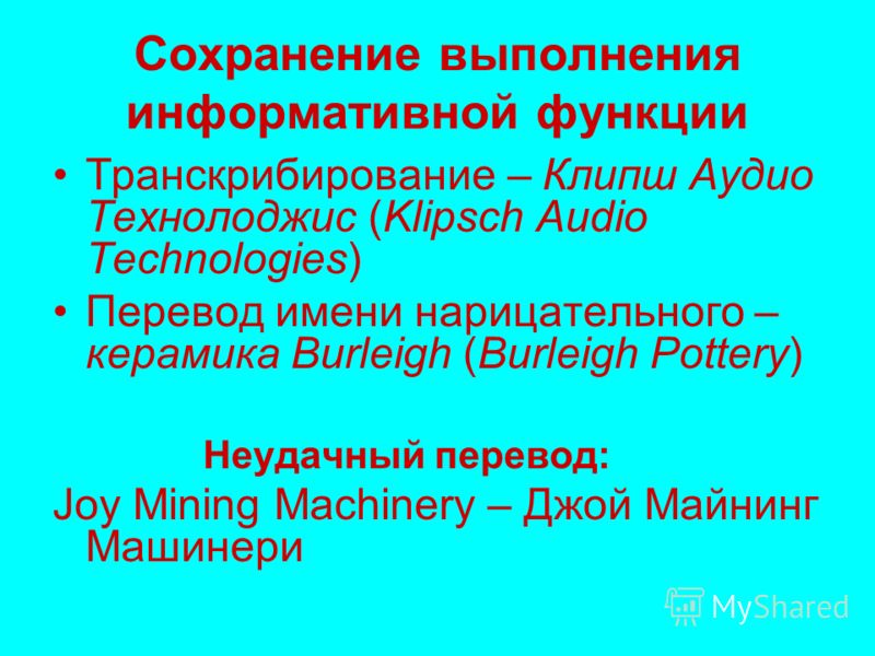 Сохранение выполнения информативной функции Транскрибирование – Клипш Аудио Технолоджис (Klipsch Audio Technologies) Перевод имени нарицательного – керамика Burleigh (Burleigh Pottery) Неудачный перевод: Joy Mining Machinery – Джой Майнинг Машинери