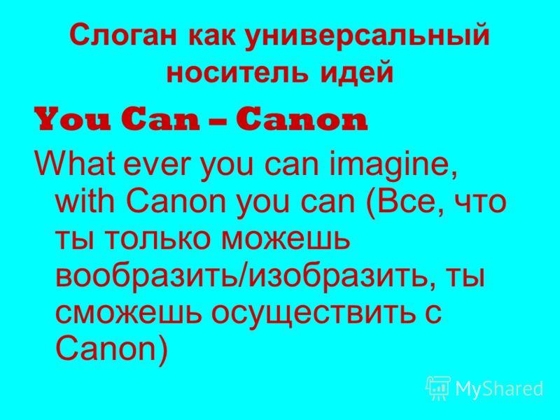 Слоган как универсальный носитель идей You Can – Canon What ever you can imagine, with Canon you can (Все, что ты только можешь вообразить/изобразить, ты сможешь осуществить с Canon)
