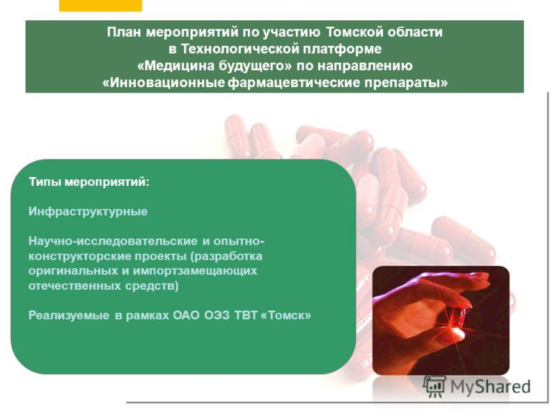 План мероприятий по участию Томской области в Технологической платформе «Медицина будущего» по направлению «Инновационные фармацевтические препараты» Типы мероприятий: Инфраструктурные Научно-исследовательские и опытно- конструкторские проекты (разра