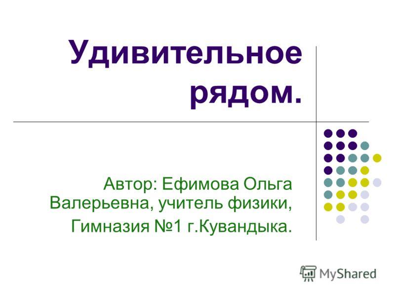 Удивительное рядом. Автор: Ефимова Ольга Валерьевна, учитель физики, Гимназия 1 г.Кувандыка.