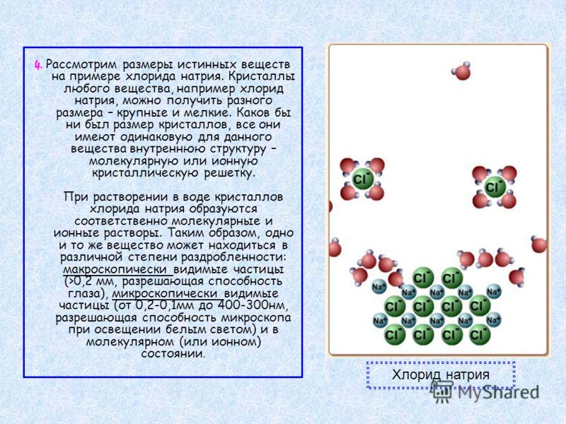 4. Рассмотрим размеры истинных веществ на примере хлорида натрия. Кристаллы любого вещества, например хлорид натрия, можно получить разного размера – крупные и мелкие. Каков бы ни был размер кристаллов, все они имеют одинаковую для данного вещества в