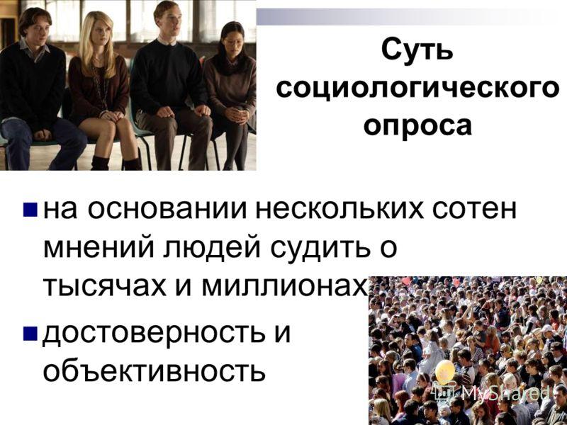 Суть социологического опроса на основании нескольких сотен мнений людей судить о тысячах и миллионах достоверность и объективность
