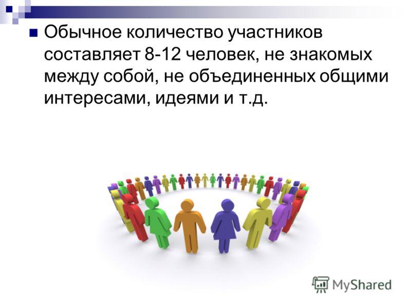 Обычное количество участников составляет 8-12 человек, не знакомых между собой, не объединенных общими интересами, идеями и т.д.