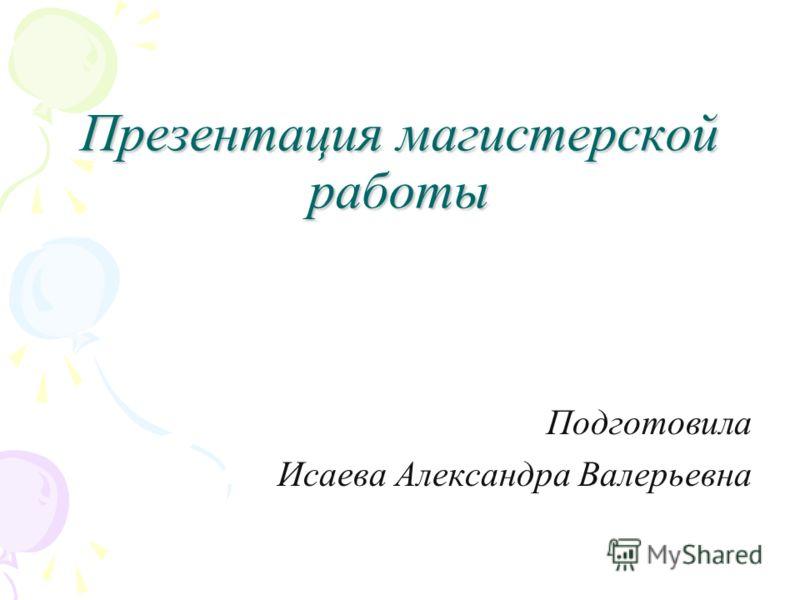 Презентация магистерской работы Подготовила Исаева Александра Валерьевна