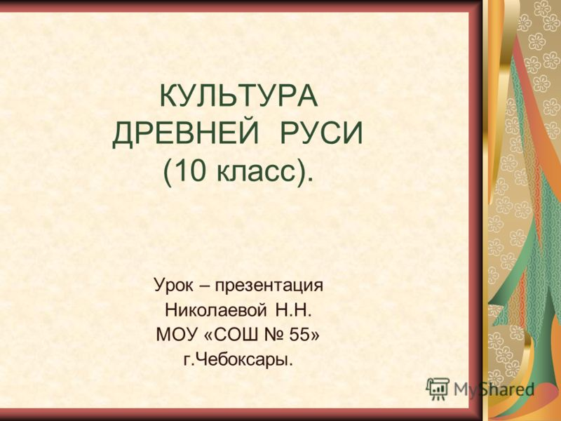 КУЛЬТУРА ДРЕВНЕЙ РУСИ (10 класс). Урок – презентация Николаевой Н.Н. МОУ «СОШ 55» г.Чебоксары.