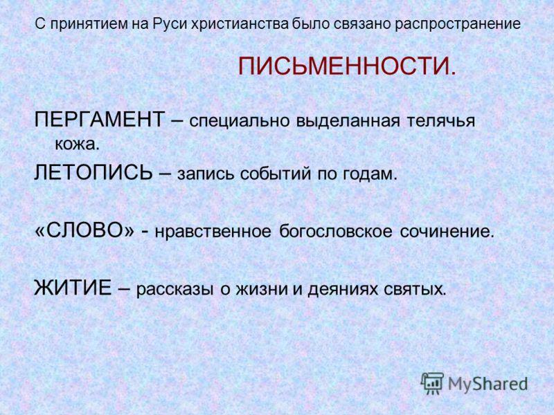 С принятием на Руси христианства было связано распространение ПИСЬМЕННОСТИ. ПЕРГАМЕНТ – специально выделанная телячья кожа. ЛЕТОПИСЬ – запись событий по годам. «СЛОВО» - нравственное богословское сочинение. ЖИТИЕ – рассказы о жизни и деяниях святых.