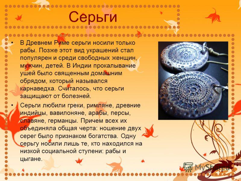 Серьги В Древнем Риме серьги носили только рабы. Позже этот вид украшений стал популярен и среди свободных женщин, мужчин, детей. В Индии прокалывание ушей было священным домашним обрядом, который назывался карнаведха. Считалось, что серьги защищают