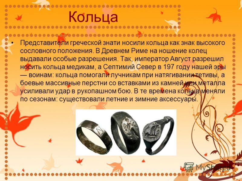 Кольца Представители греческой знати носили кольца как знак высокого сословного положения. В Древнем Риме на ношение колец выдавали особые разрешения. Так, император Август разрешил носить кольца медикам, а Септимий Север в 197 году нашей эры воинам: