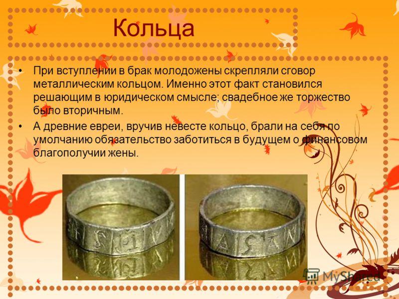 Кольца При вступлении в брак молодожены скрепляли сговор металлическим кольцом. Именно этот факт становился решающим в юридическом смысле; свадебное же торжество было вторичным. А древние евреи, вручив невесте кольцо, брали на себя по умолчанию обяза