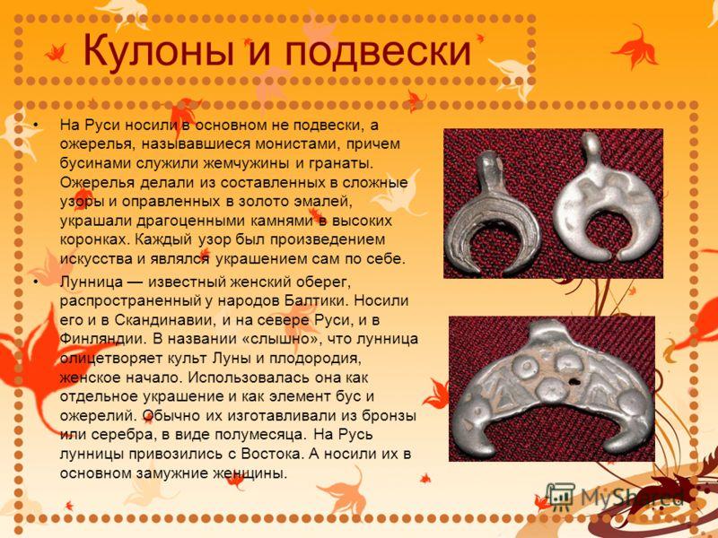 Кулоны и подвески На Руси носили в основном не подвески, а ожерелья, называвшиеся монистами, причем бусинами служили жемчужины и гранаты. Ожерелья делали из составленных в сложные узоры и оправленных в золото эмалей, украшали драгоценными камнями в в