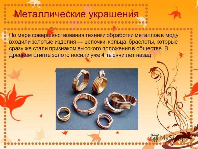 Металлические украшения По мере совершенствования техники обработки металлов в моду входили золотые изделия цепочки, кольца, браслеты, которые сразу же стали признаком высокого положения в обществе. В Древнем Египте золото носили уже 4 тысячи лет наз