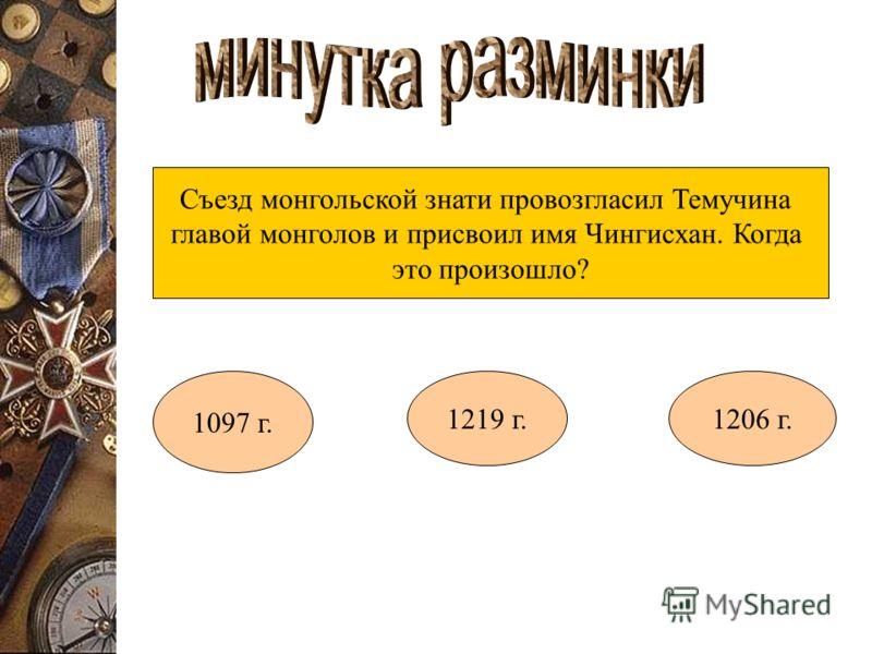 Съезд монгольской знати провозгласил Темучина главой монголов и присвоил имя Чингисхан. Когда это произошло? 1097 г. 1219 г.1206 г.