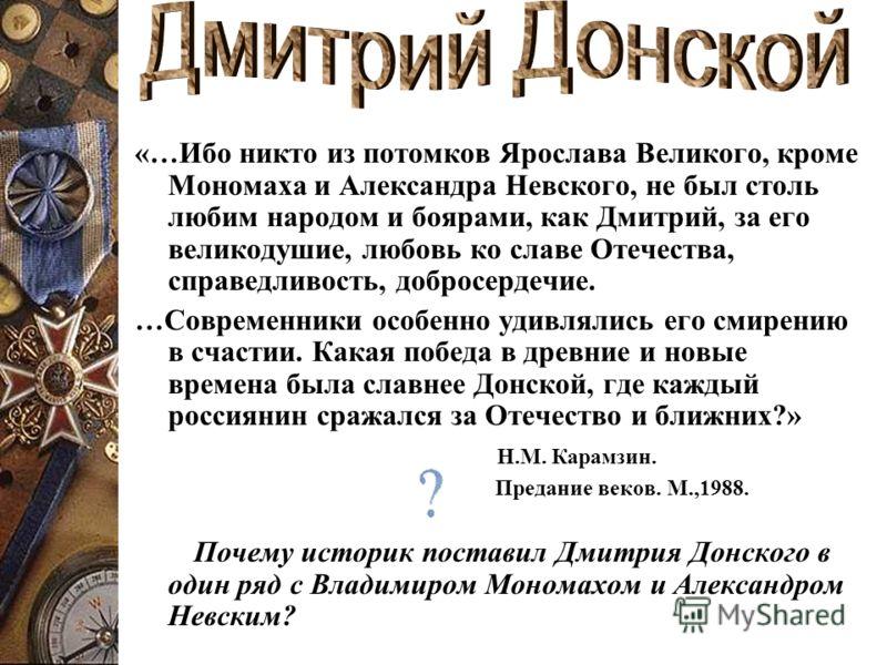 «…Ибо никто из потомков Ярослава Великого, кроме Мономаха и Александра Невского, не был столь любим народом и боярами, как Дмитрий, за его великодушие, любовь ко славе Отечества, справедливость, добросердечие. …Современники особенно удивлялись его см