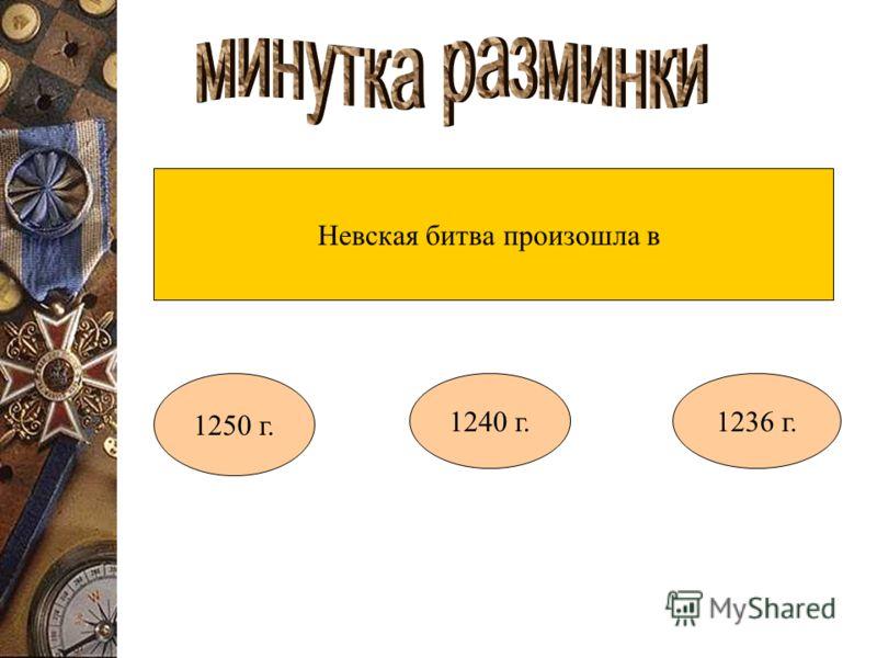 Невская битва произошла в 1250 г. 1240 г.1236 г.