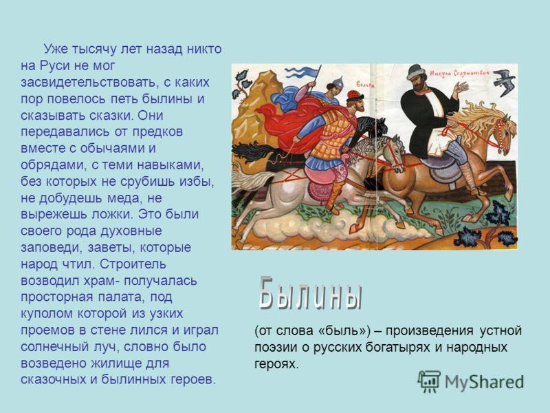 Уже тысячу лет назад никто на Руси не мог засвидетельствовать, с каких пор повелось петь былины и сказывать сказки. Они передавались от предков вместе с обычаями и обрядами, с теми навыками, без которых не срубишь избы, не добудешь меда, не вырежешь