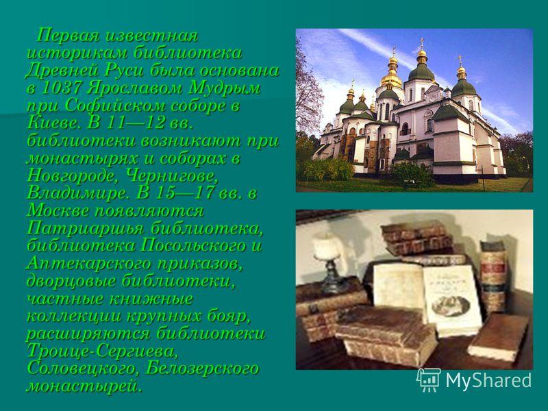 Первая известная историкам библиотека Древней Руси была основана в 1037 Ярославом Мудрым при Софийском соборе в Киеве. В 1112 вв. библиотеки возникают при монастырях и соборах в Новгороде, Чернигове, Владимире. В 1517 вв. в Москве появляются Патриарш