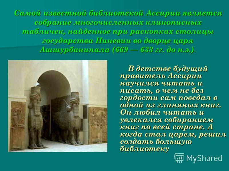 Самой известной библиотекой Ассирии является собрание многочисленных клинописных табличек, найденное при раскопках столицы государства Ниневии во дворце царя Ашшурбанипала (669 633 гг. до н.э.). В детстве будущий правитель Ассирии научился читать и п