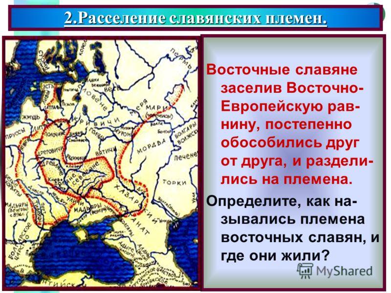 Меню Восточные славяне заселив Восточно- Европейскую рав- нину, постепенно обособились друг от друга, и раздели- лись на племена. Определите, как на- зывались племена восточных славян, и где они жили? 2.Расселение славянских племен.