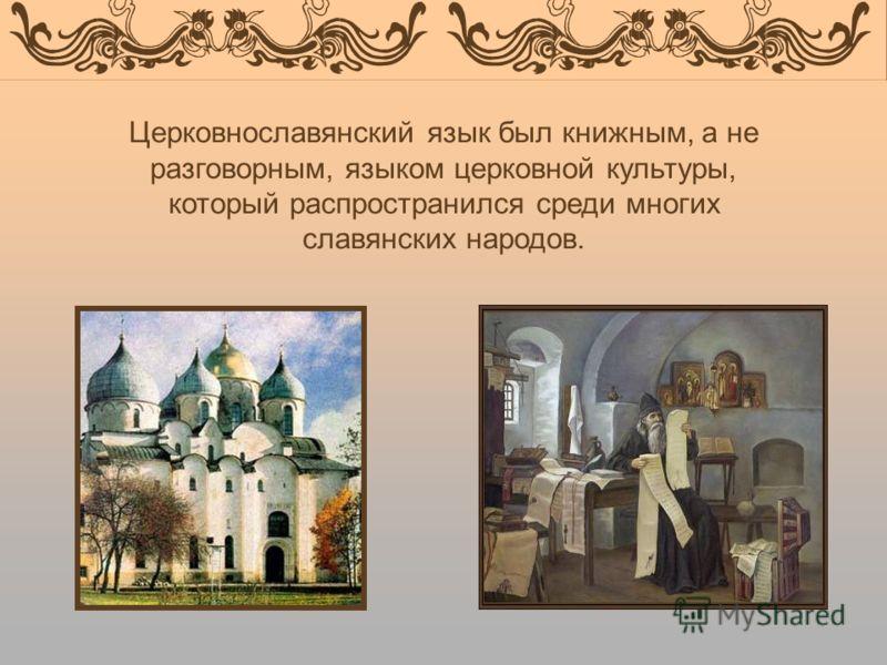 Церковнославянский язык был книжным, а не разговорным, языком церковной культуры, который распространился среди многих славянских народов.