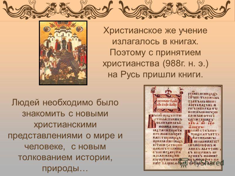 Христианское же учение излагалось в книгах. Поэтому с принятием христианства (988г. н. э.) на Русь пришли книги. Людей необходимо было знакомить с новыми христианскими представлениями о мире и человеке, с новым толкованием истории, природы…