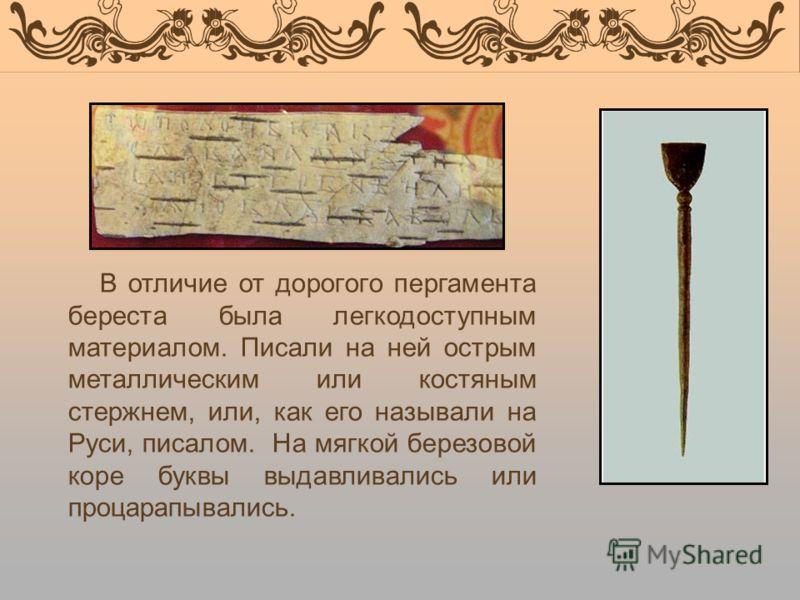 В отличие от дорогого пергамента береста была легкодоступным материалом. Писали на ней острым металлическим или костяным стержнем, или, как его называли на Руси, писалом. На мягкой березовой коре буквы выдавливались или процарапывались.