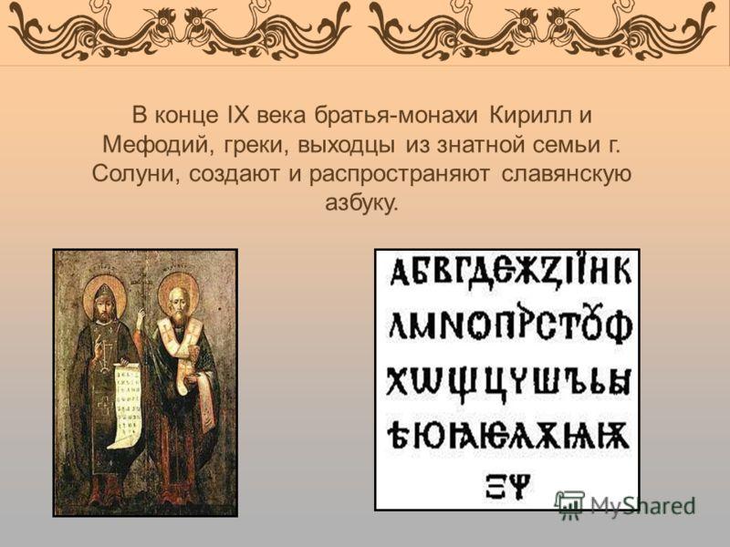 В конце IX века братья-монахи Кирилл и Мефодий, греки, выходцы из знатной семьи г. Солуни, создают и распространяют славянскую азбуку.