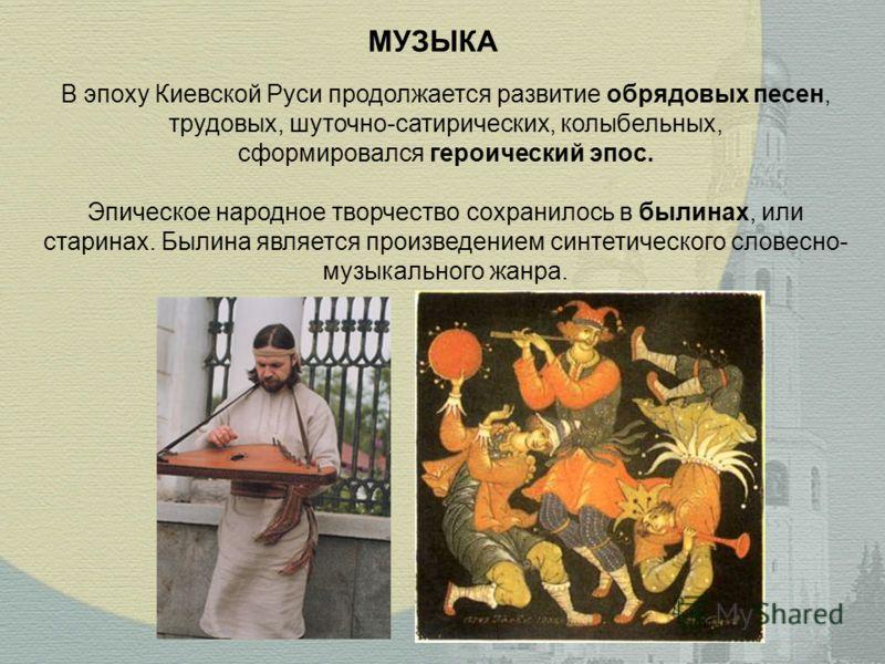 МУЗЫКА В эпоху Киевской Руси продолжается развитие обрядовых песен, трудовых, шуточно-сатирических, колыбельных, сформировался героический эпос. Эпическое народное творчество сохранилось в былинах, или старинах. Былина является произведением синтетич