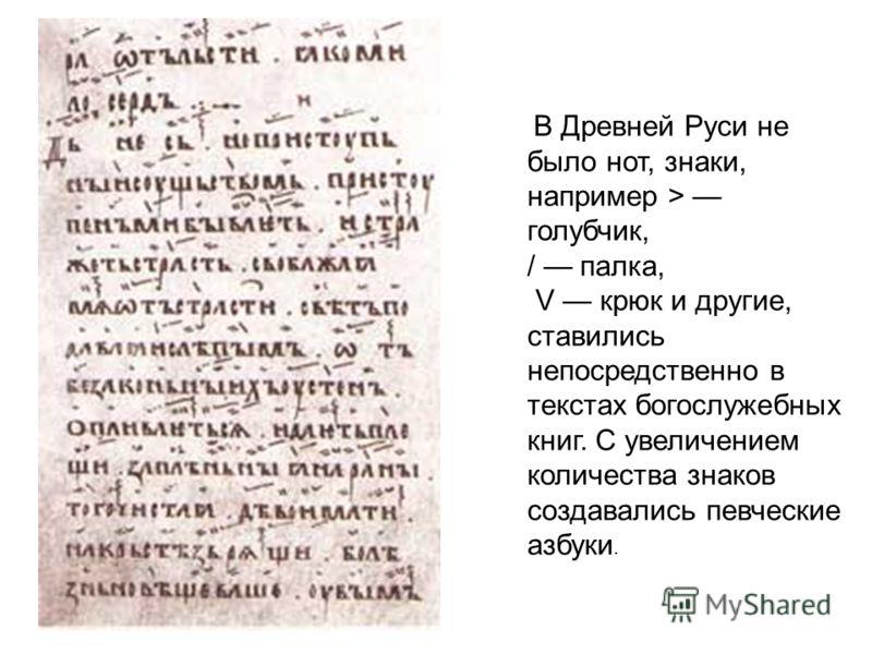 В Древней Руси не было нот, знаки, например > голубчик, / палка, V крюк и другие, ставились непосредственно в текстах богослужебных книг. С увеличением количества знаков создавались певческие азбуки.