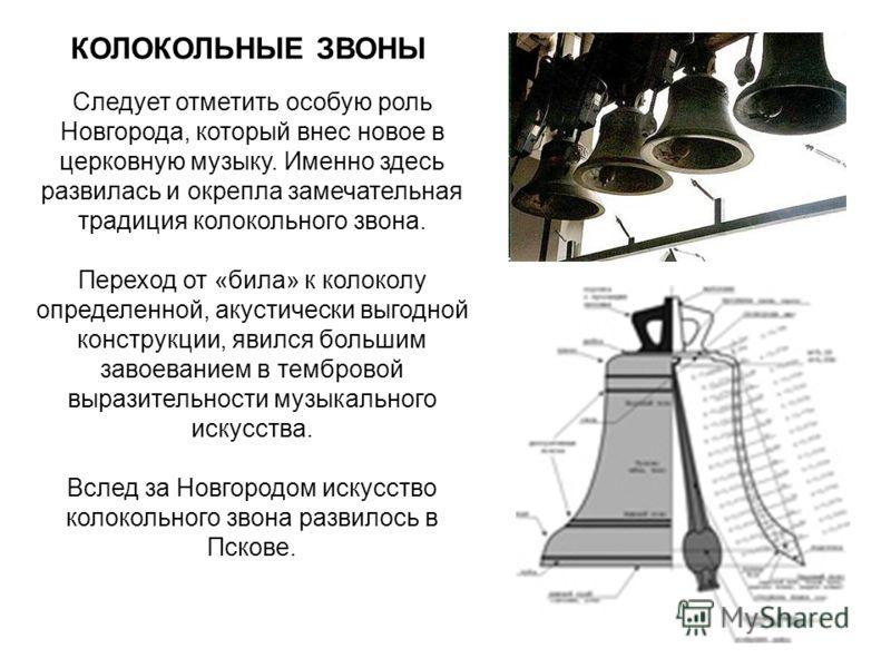 Следует отметить особую роль Новгорода, который внес новое в церковную музыку. Именно здесь развилась и окрепла замечательная традиция колокольного звона. Переход от «била» к колоколу определенной, акустически выгодной конструкции, явился большим зав