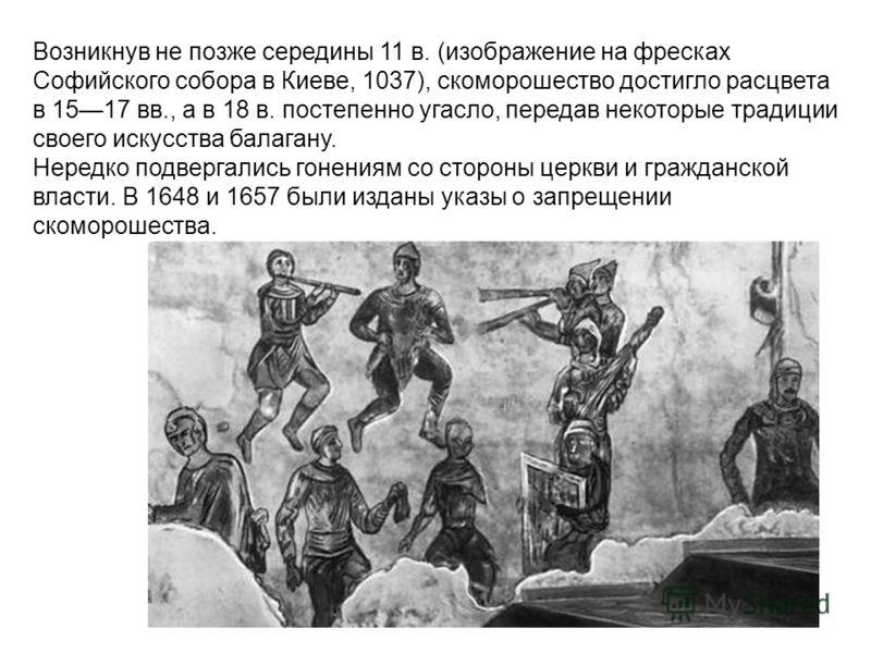 Возникнув не позже середины 11 в. (изображение на фресках Софийского собора в Киеве, 1037), скоморошество достигло расцвета в 1517 вв., а в 18 в. постепенно угасло, передав некоторые традиции своего искусства балагану. Нередко подвергались гонениям с