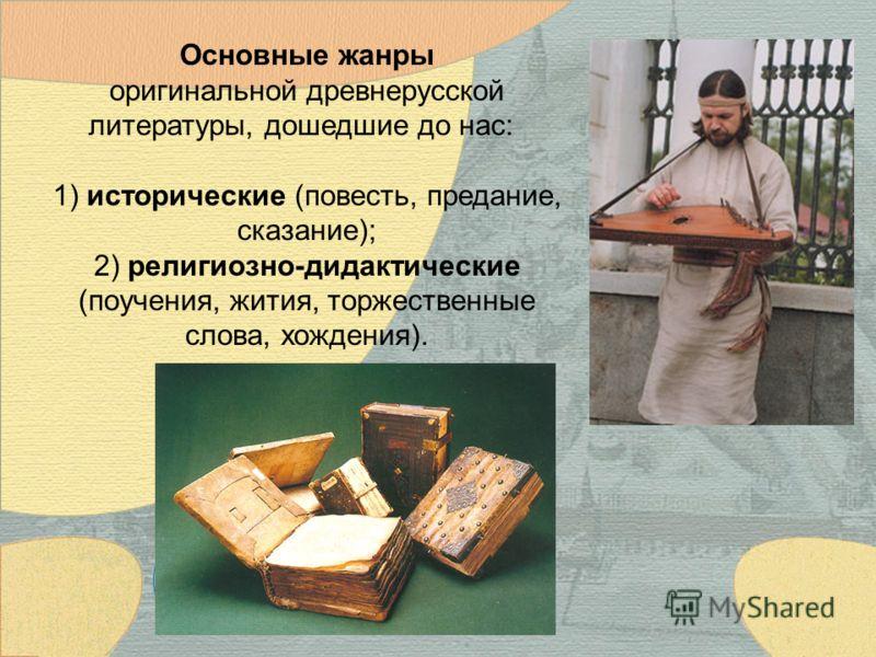 Основные жанры оригинальной древнерусской литературы, дошедшие до нас: 1) исторические (повесть, предание, сказание); 2) религиозно-дидактические (поучения, жития, торжественные слова, хождения).