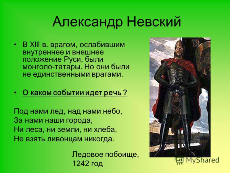 Александр Невский В Xlll в. врагом, ослабившим внутреннее и внешнее положение Руси, были монголо-татары. Но они были не единственными врагами. О каком событии идет речь ? Под нами лед, над нами небо, За нами наши города, Ни леса, ни земли, ни хлеба,