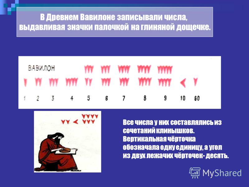 Все числа у них составлялись из сочетаний клинышков. Вертикальная чёрточка обозначала одну единицу, а угол из двух лежачих чёрточек- десять. В Древнем Вавилоне записывали числа, выдавливая значки палочкой на глиняной дощечке.