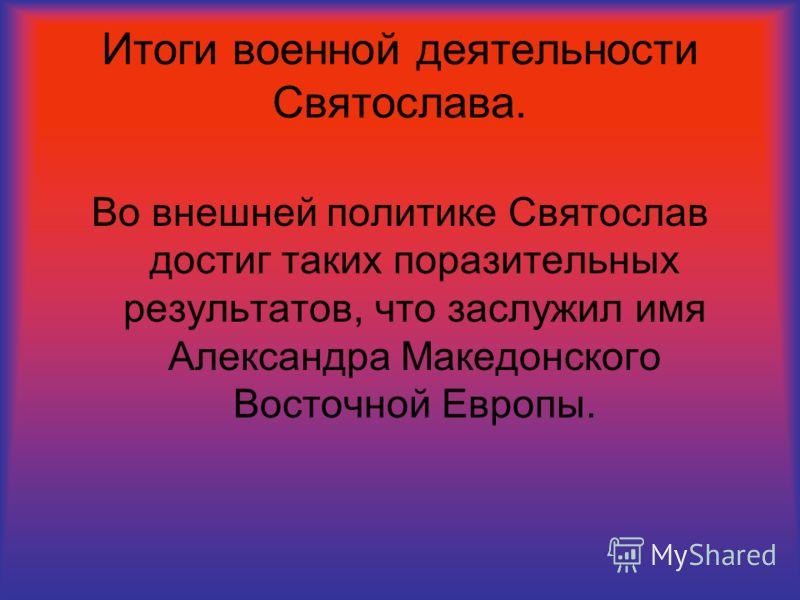 Итоги военной деятельности Святослава. Во внешней политике Святослав достиг таких поразительных результатов, что заслужил имя Александра Македонского Восточной Европы.