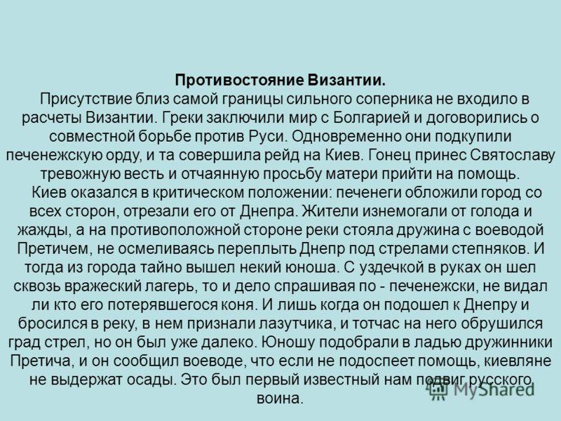 Противостояние Византии. Присутствие близ самой границы сильного соперника не входило в расчеты Византии. Греки заключили мир с Болгарией и договорились о совместной борьбе против Руси. Одновременно они подкупили печенежскую орду, и та совершила рейд