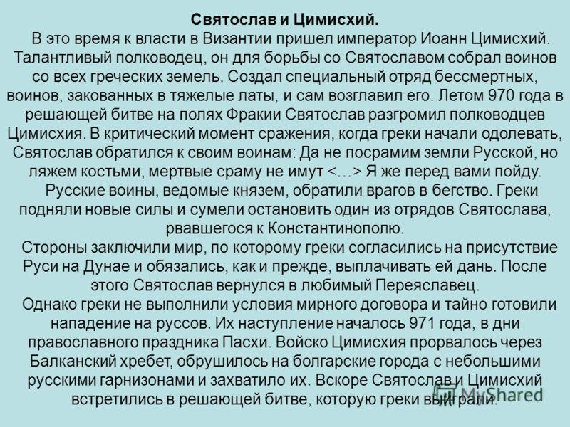 Святослав и Цимисхий. В это время к власти в Византии пришел император Иоанн Цимисхий. Талантливый полководец, он для борьбы со Святославом собрал воинов со всех греческих земель. Создал специальный отряд бессмертных, воинов, закованных в тяжелые лат