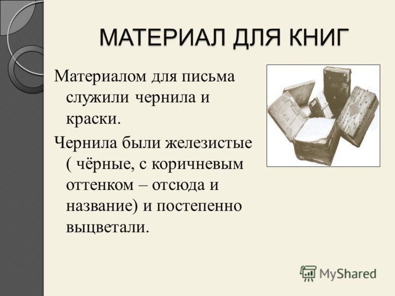 МАТЕРИАЛ ДЛЯ КНИГ Материалом для письма служили чернила и краски. Чернила были железистые ( чёрные, с коричневым оттенком – отсюда и название) и постепенно выцветали.