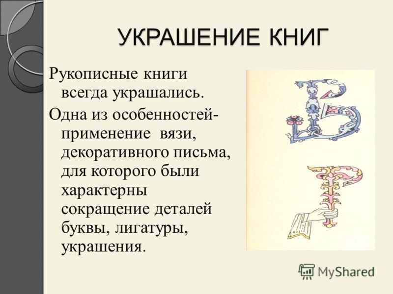 УКРАШЕНИЕ КНИГ Рукописные книги всегда украшались. Одна из особенностей- применение вязи, декоративного письма, для которого были характерны сокращение деталей буквы, лигатуры, украшения.