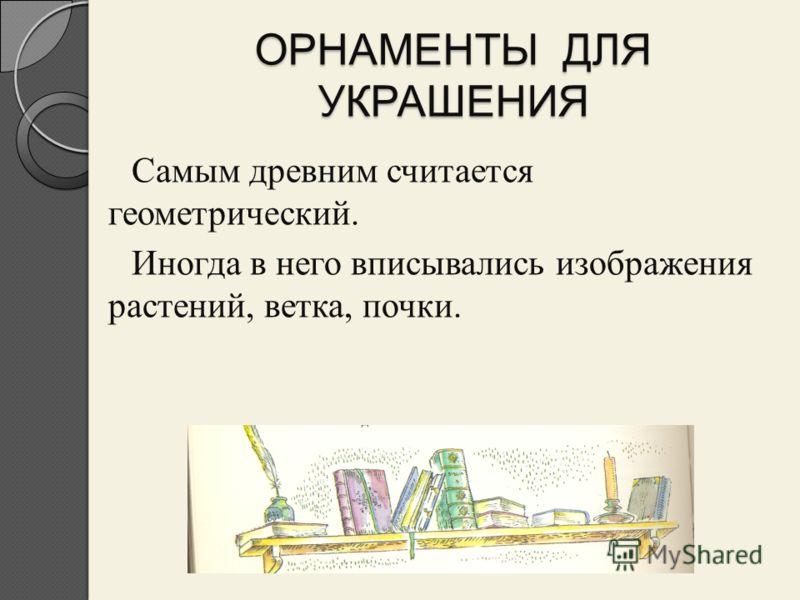 ОРНАМЕНТЫ ДЛЯ УКРАШЕНИЯ Самым древним считается геометрический. Иногда в него вписывались изображения растений, ветка, почки.