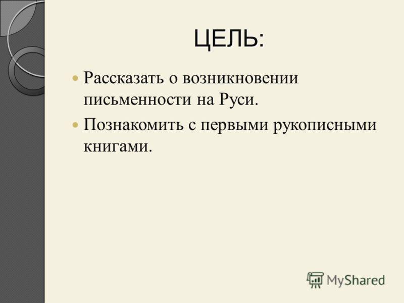 ЦЕЛЬ: Рассказать о возникновении письменности на Руси. Познакомить с первыми рукописными книгами.