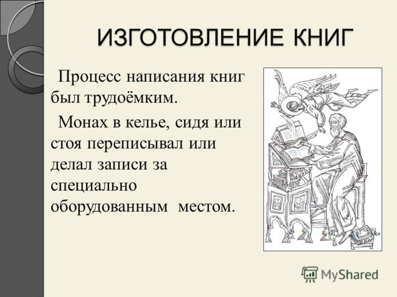 ИЗГОТОВЛЕНИЕ КНИГ Процесс написания книг был трудоёмким. Монах в келье, сидя или стоя переписывал или делал записи за специально оборудованным местом.