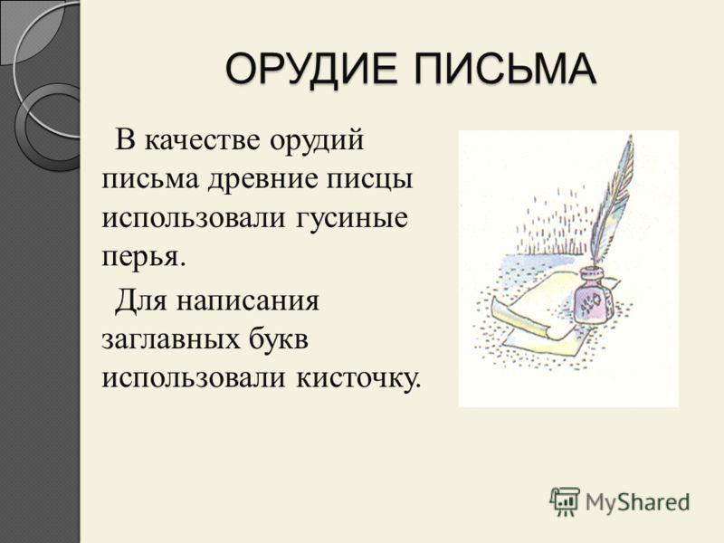 ОРУДИЕ ПИСЬМА В качестве орудий письма древние писцы использовали гусиные перья. Для написания заглавных букв использовали кисточку.