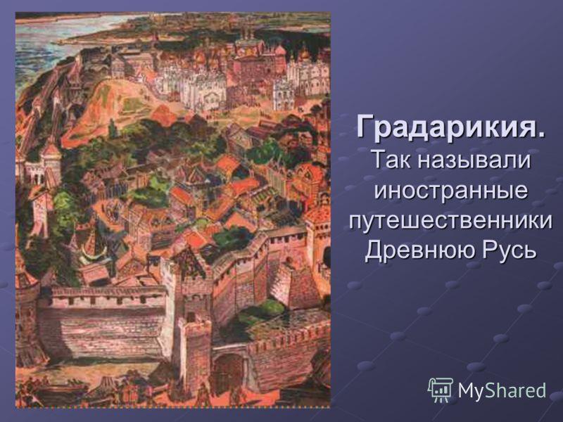 Градарикия. Так называли иностранные путешественники Древнюю Русь
