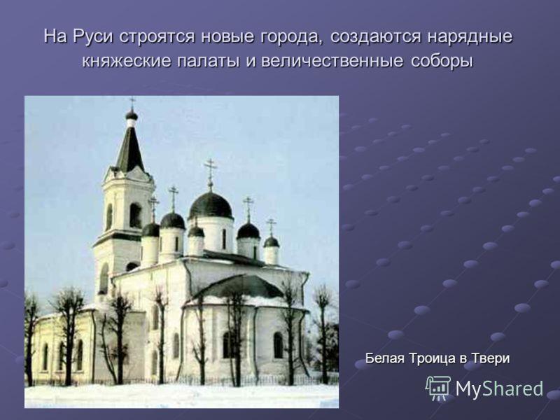 На Руси строятся новые города, создаются нарядные княжеские палаты и величественные соборы Белая Троица в Твери