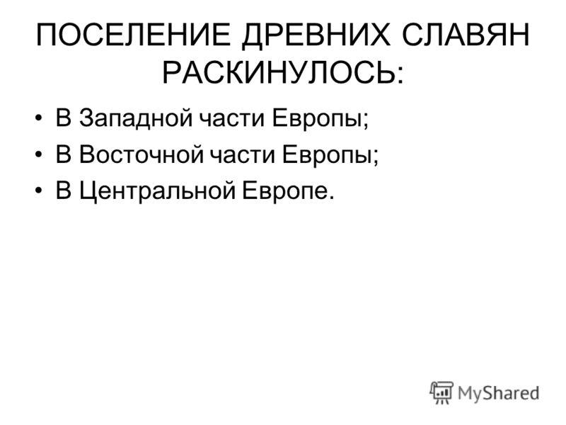 ПОСЕЛЕНИЕ ДРЕВНИХ СЛАВЯН РАСКИНУЛОСЬ: В Западной части Европы; В Восточной части Европы; В Центральной Европе.
