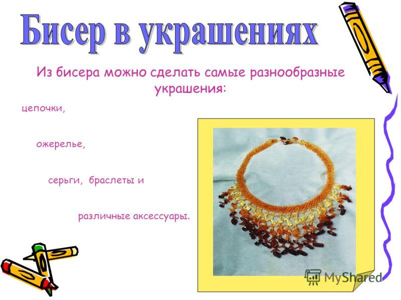 Из бисера можно сделать самые разнообразные украшения: цепочки, ожерелье, серьги, браслеты и различные аксессуары.