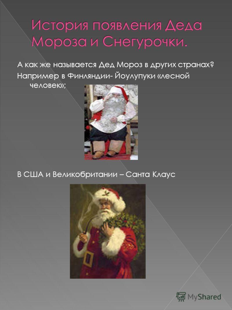 А как же называется Дед Мороз в других странах? Например в Финляндии- Йоулупуки «лесной человек»; В США и Великобритании – Санта Клаус